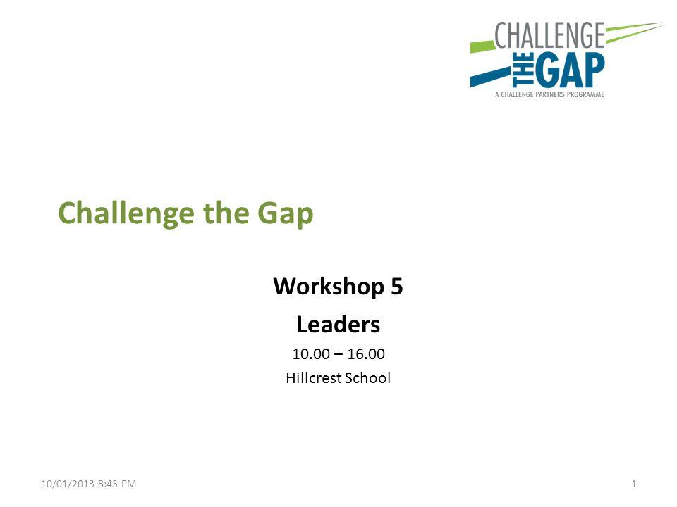 Challenge the Gap Workshop 5 Leaders 10.00 – 16.00 Hillcrest School 110/01/2013 8:43 PM