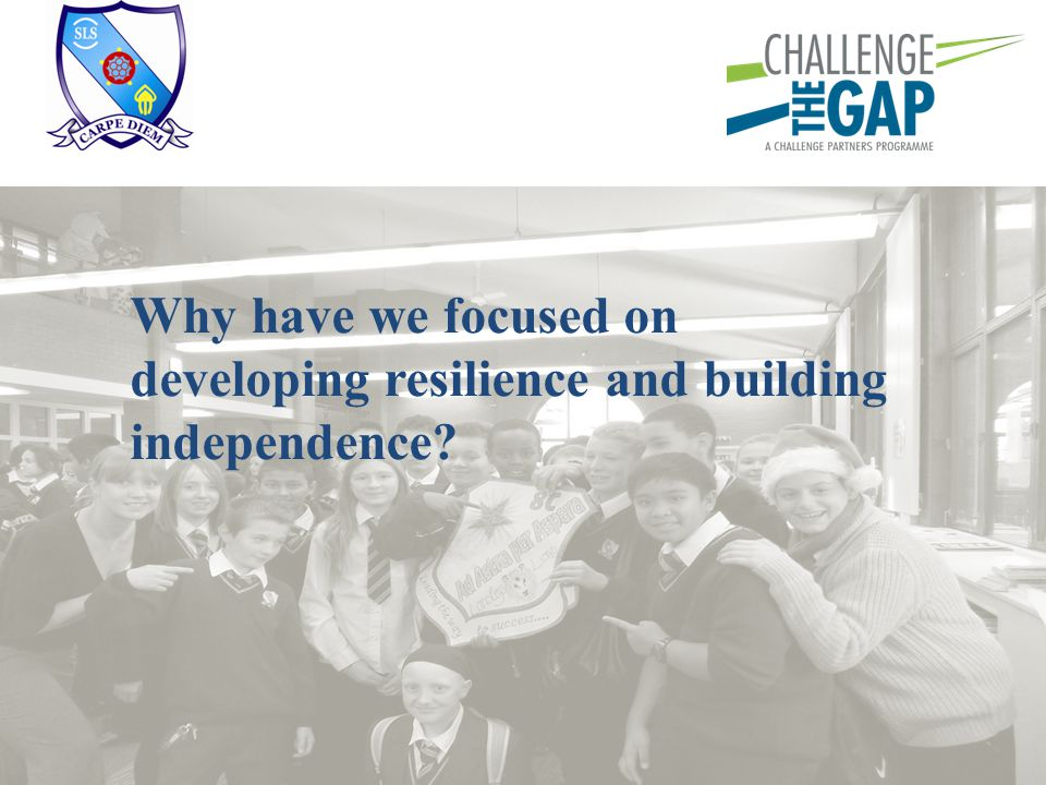 Why have we focused on developing resilience and building independence?