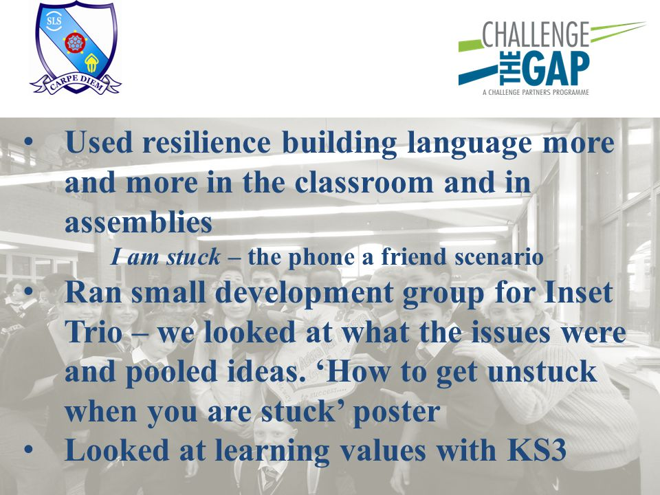Used resilience building language more and more in the classroom and in assemblies I am stuck – the phone a friend scenario Ran small development grou