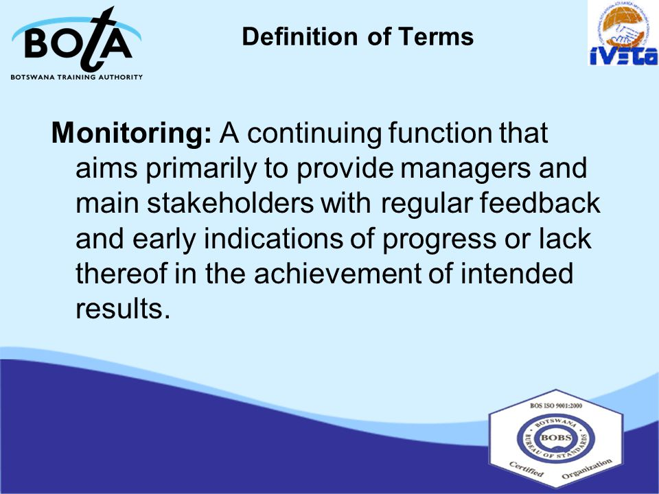 Definition of Terms Monitoring: A continuing function that aims primarily to provide managers and main stakeholders with regular feedback and early indications of progress or lack thereof in the achievement of intended results.