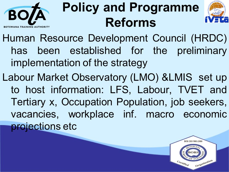 Policy and Programme Reforms Human Resource Development Council (HRDC) has been established for the preliminary implementation of the strategy Labour Market Observatory (LMO) &LMIS set up to host information: LFS, Labour, TVET and Tertiary x, Occupation Population, job seekers, vacancies, workplace inf.