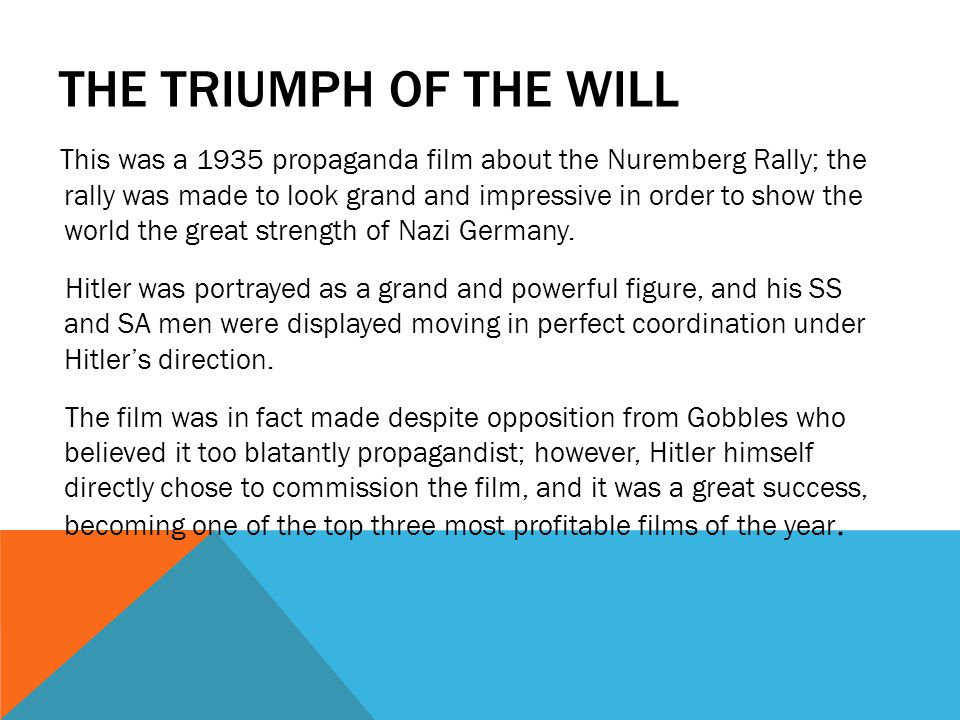 THE TRIUMPH OF THE WILL This was a 1935 propaganda film about the Nuremberg Rally; the rally was made to look grand and impressive in order to show the world the great strength of Nazi Germany.
