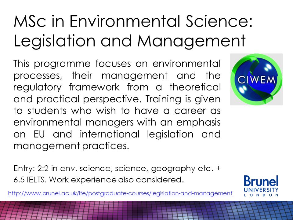 MSc in Environmental Science: Legislation and Management http://www.brunel.ac.uk/ife/postgraduate-courses/legislation-and-management This programme focuses on environmental processes, their management and the regulatory framework from a theoretical and practical perspective.