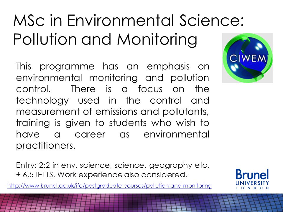 MSc in Environmental Science: Pollution and Monitoring http://www.brunel.ac.uk/ife/postgraduate-courses/pollution-and-monitoring This programme has an emphasis on environmental monitoring and pollution control.