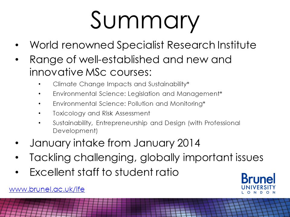 Summary World renowned Specialist Research Institute Range of well-established and new and innovative MSc courses: Climate Change Impacts and Sustainability* Environmental Science: Legislation and Management* Environmental Science: Pollution and Monitoring* Toxicology and Risk Assessment Sustainability, Entrepreneurship and Design (with Professional Development) January intake from January 2014 Tackling challenging, globally important issues Excellent staff to student ratio www.brunel.ac.uk/ife