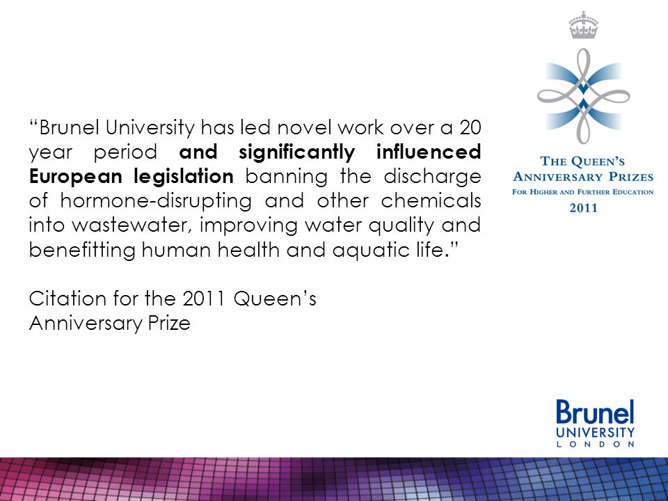 Brunel University has led novel work over a 20 year period and significantly influenced European legislation banning the discharge of hormone-disrupting and other chemicals into wastewater, improving water quality and benefitting human health and aquatic life. Citation for the 2011 Queen's Anniversary Prize