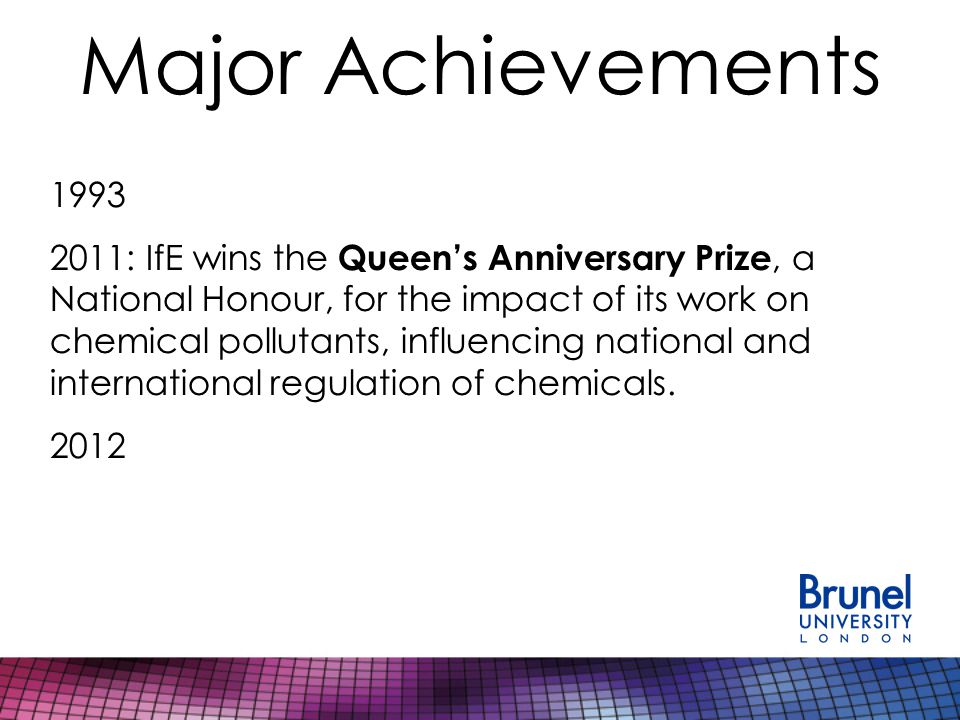 Major Achievements 1993 2011: IfE wins the Queen's Anniversary Prize, a National Honour, for the impact of its work on chemical pollutants, influencing national and international regulation of chemicals.