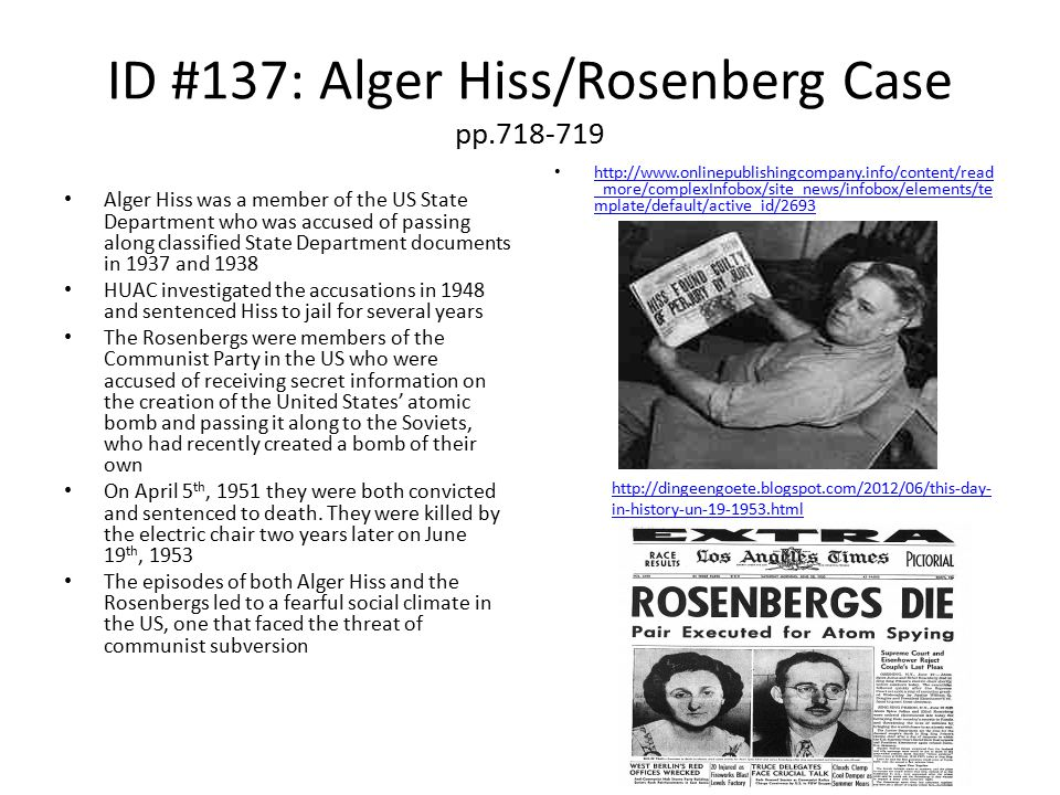 ID #137: Alger Hiss/Rosenberg Case pp.718-719 Alger Hiss was a member of the US State Department who was accused of passing along classified State Department documents in 1937 and 1938 HUAC investigated the accusations in 1948 and sentenced Hiss to jail for several years The Rosenbergs were members of the Communist Party in the US who were accused of receiving secret information on the creation of the United States' atomic bomb and passing it along to the Soviets, who had recently created a bomb of their own On April 5 th, 1951 they were both convicted and sentenced to death.