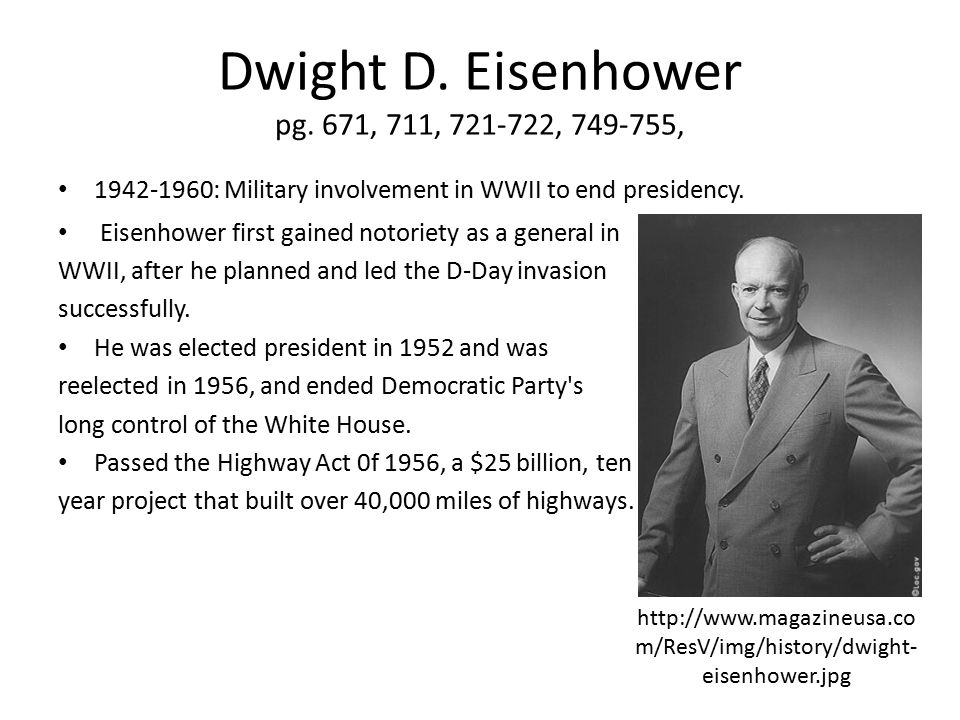Dwight D. Eisenhower pg. 671, 711, 721-722, 749-755, 1942-1960: Military involvement in WWII to end presidency. Eisenhower first gained notoriety as a