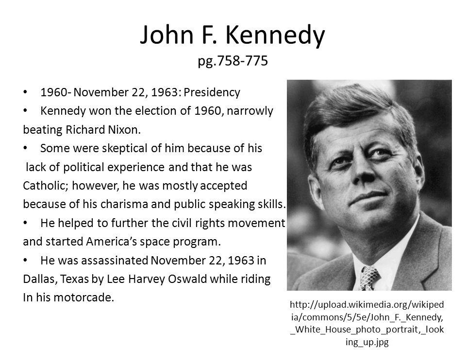 John F. Kennedy pg.758-775 1960- November 22, 1963: Presidency Kennedy won the election of 1960, narrowly beating Richard Nixon. Some were skeptical o