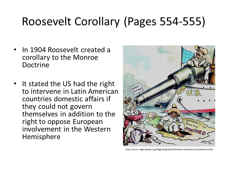 Roosevelt Corollary (Pages 554-555) In 1904 Roosevelt created a corollary to the Monroe Doctrine It stated the US had the right to intervene in Latin American countries domestic affairs if they could not govern themselves in addition to the right to oppose European involvement in the Western Hemisphere http://www.regentsprep.org/Regents/global/themes/imperialism/southamerica.cfm
