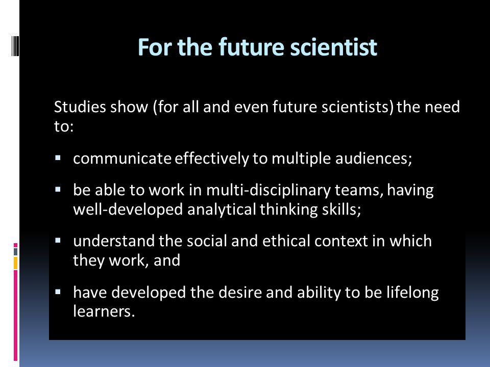 For the future scientist Studies show (for all and even future scientists) the need to:  communicate effectively to multiple audiences;  be able to