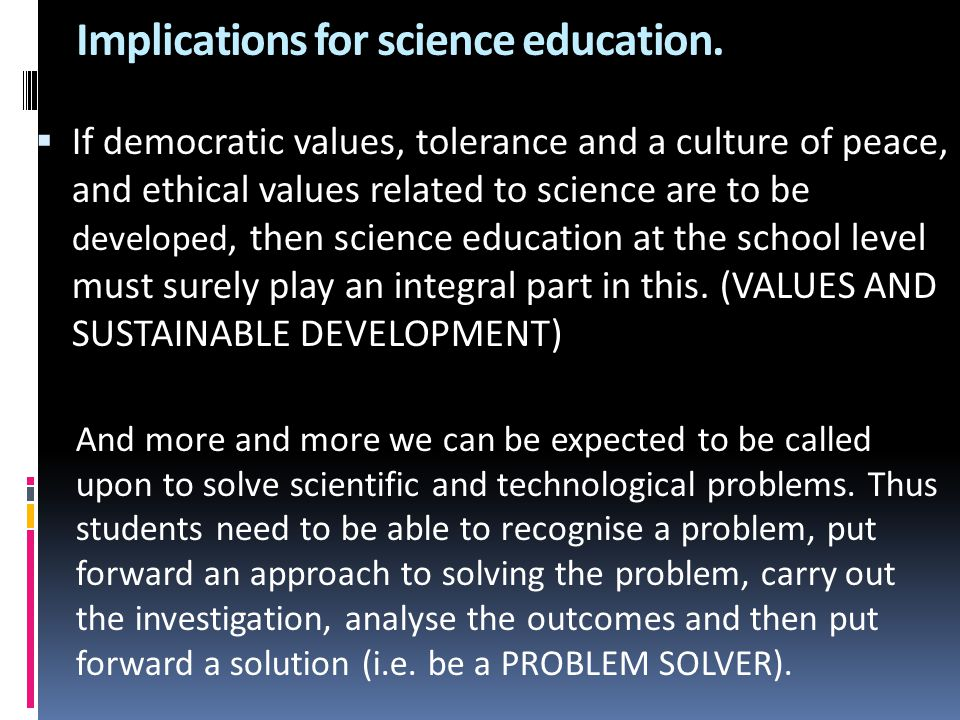 Implications for science education.  If democratic values, tolerance and a culture of peace, and ethical values related to science are to be develope