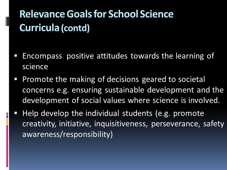 Relevance Goals for School Science Curricula (contd)  Encompass positive attitudes towards the learning of science  Promote the making of decisions