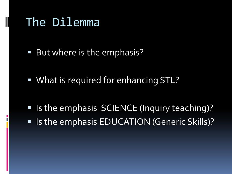 The Dilemma  But where is the emphasis?  What is required for enhancing STL?  Is the emphasis SCIENCE (Inquiry teaching)?  Is the emphasis EDUCATI