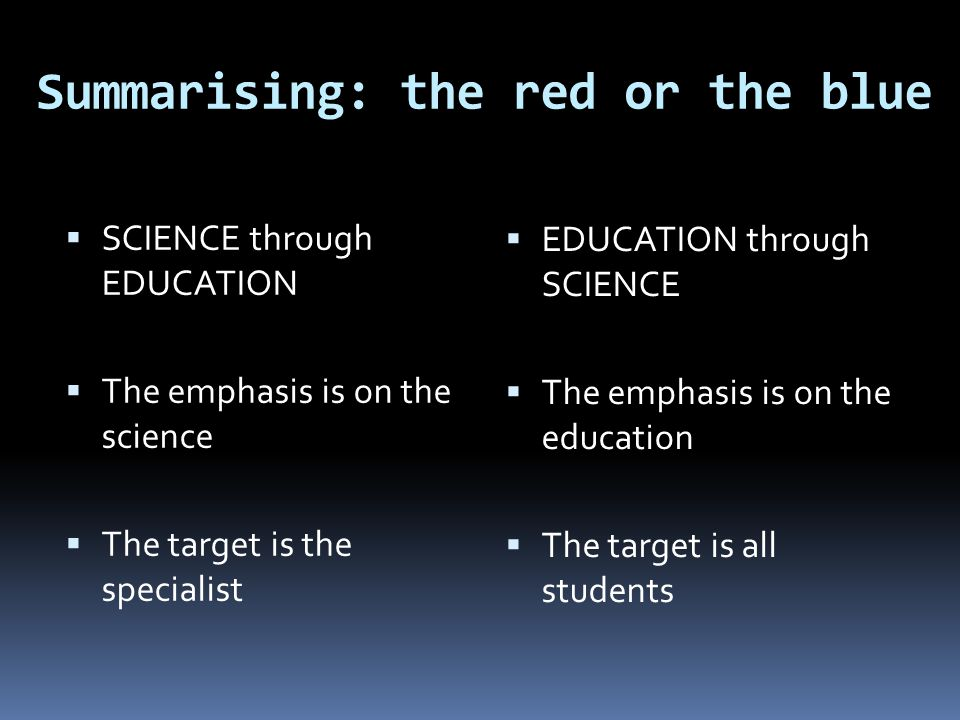 Summarising: the red or the blue  SCIENCE through EDUCATION  The emphasis is on the science  The target is the specialist  EDUCATION through SCIEN