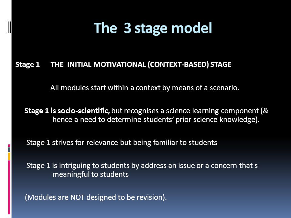 The 3 stage model Stage 1 THE INITIAL MOTIVATIONAL (CONTEXT-BASED) STAGE All modules start within a context by means of a scenario. Stage 1 is socio-s