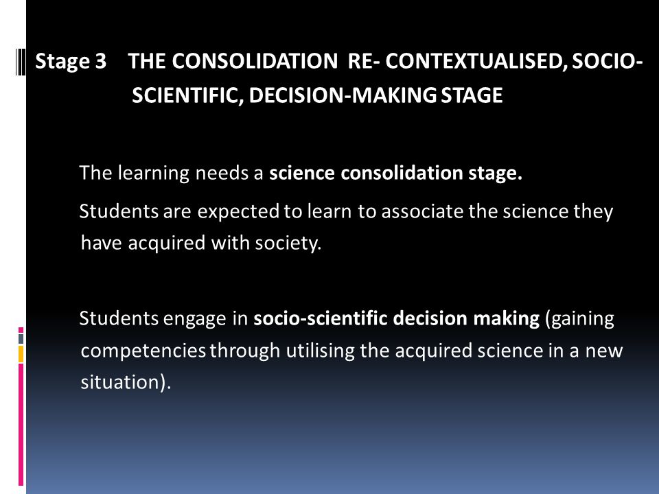 Stage 3 THE CONSOLIDATION RE- CONTEXTUALISED, SOCIO- SCIENTIFIC, DECISION-MAKING STAGE The learning needs a science consolidation stage. Students are