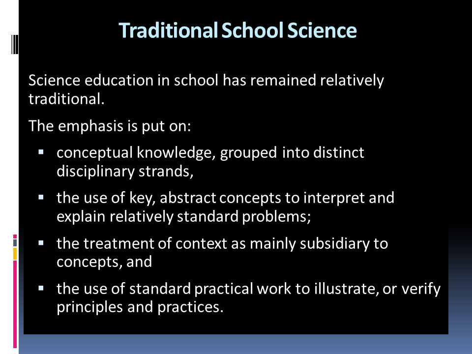 Traditional School Science Science education in school has remained relatively traditional. The emphasis is put on:  conceptual knowledge, grouped in