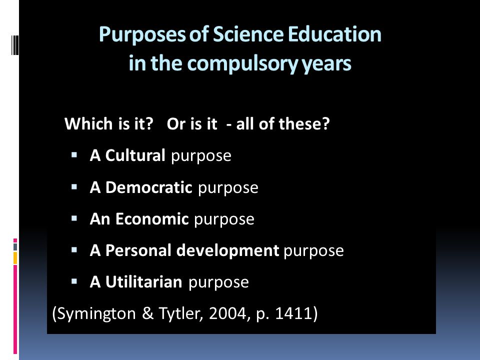Purposes of Science Education in the compulsory years Which is it? Or is it - all of these?  A Cultural purpose  A Democratic purpose  An Economic