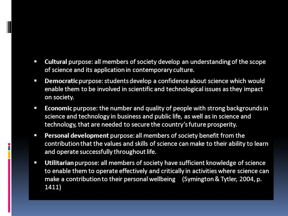  Cultural purpose: all members of society develop an understanding of the scope of science and its application in contemporary culture.  Democratic