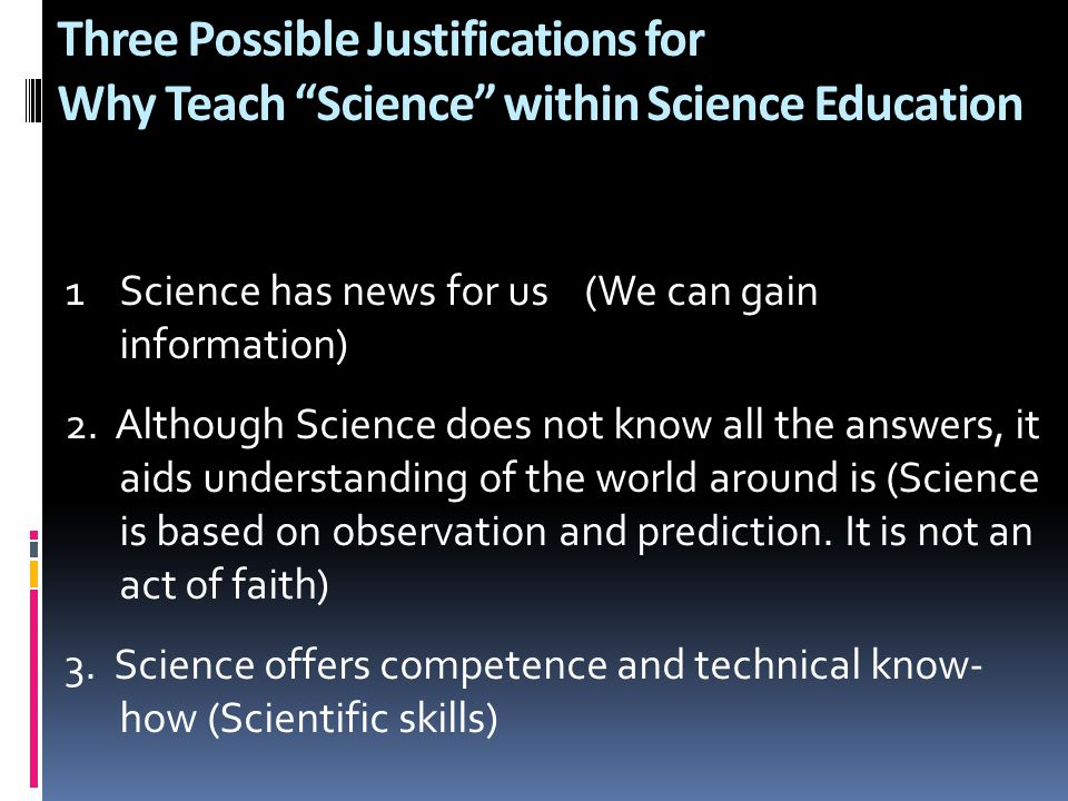 """Three Possible Justifications for Why Teach """"Science"""" within Science Education 1 Science has news for us (We can gain information) 2. Although Science"""