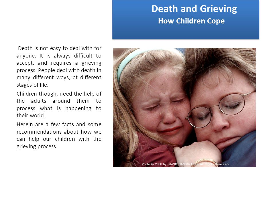 Death and Grieving How Children Cope Death is not easy to deal with for anyone.