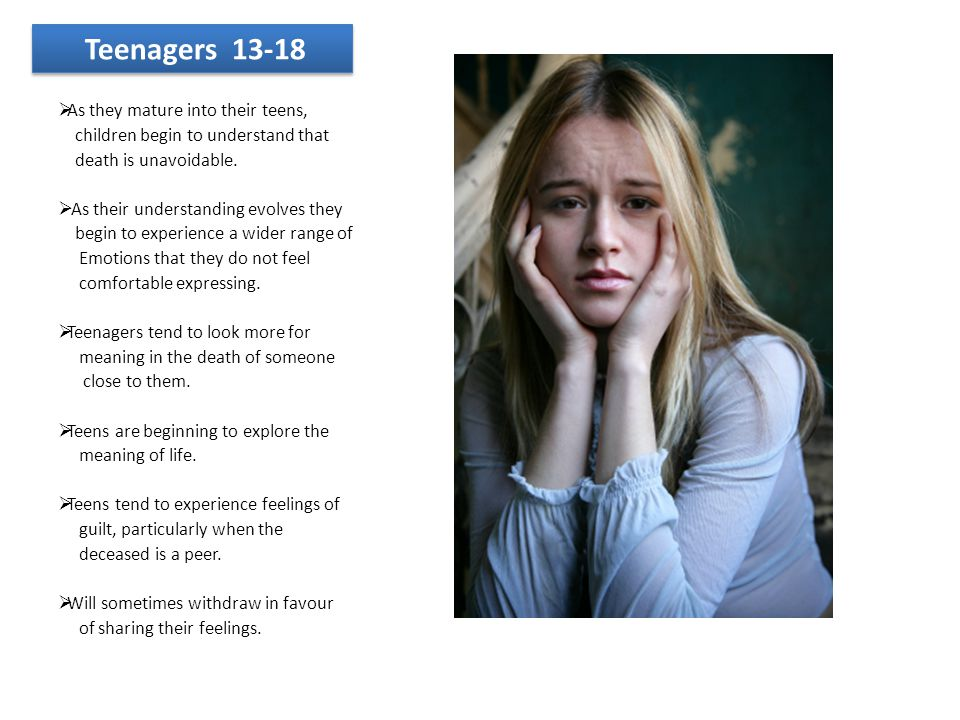 Teenagers 13-18  As they mature into their teens, children begin to understand that death is unavoidable.