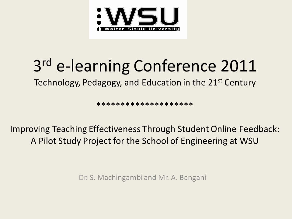 3 rd e-learning Conference 2011 Technology, Pedagogy, and Education in the 21 st Century ******************** Improving Teaching Effectiveness Through Student Online Feedback: A Pilot Study Project for the School of Engineering at WSU Dr.