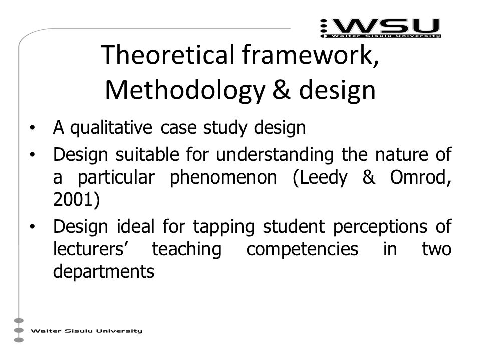 Theoretical framework, Methodology & design A qualitative case study design Design suitable for understanding the nature of a particular phenomenon (Leedy & Omrod, 2001) Design ideal for tapping student perceptions of lecturers' teaching competencies in two departments