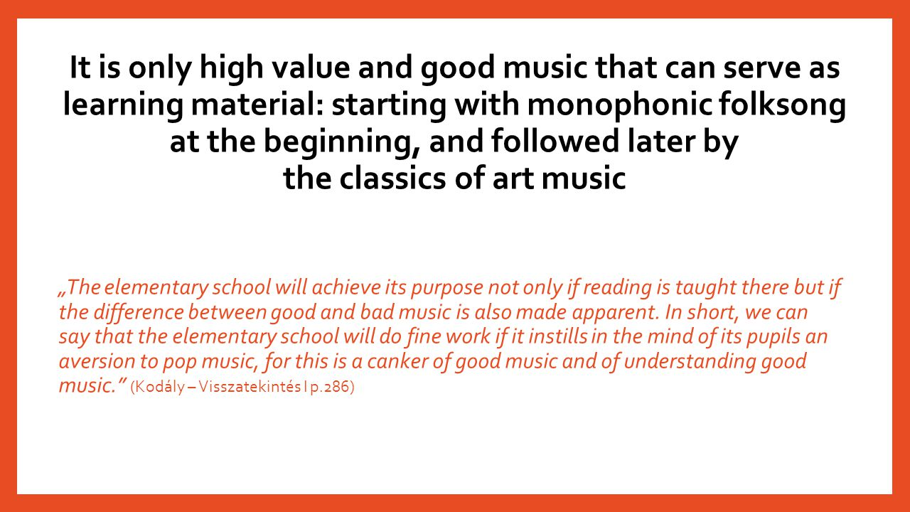 It is only high value and good music that can serve as learning material: starting with monophonic folksong at the beginning, and followed later by th