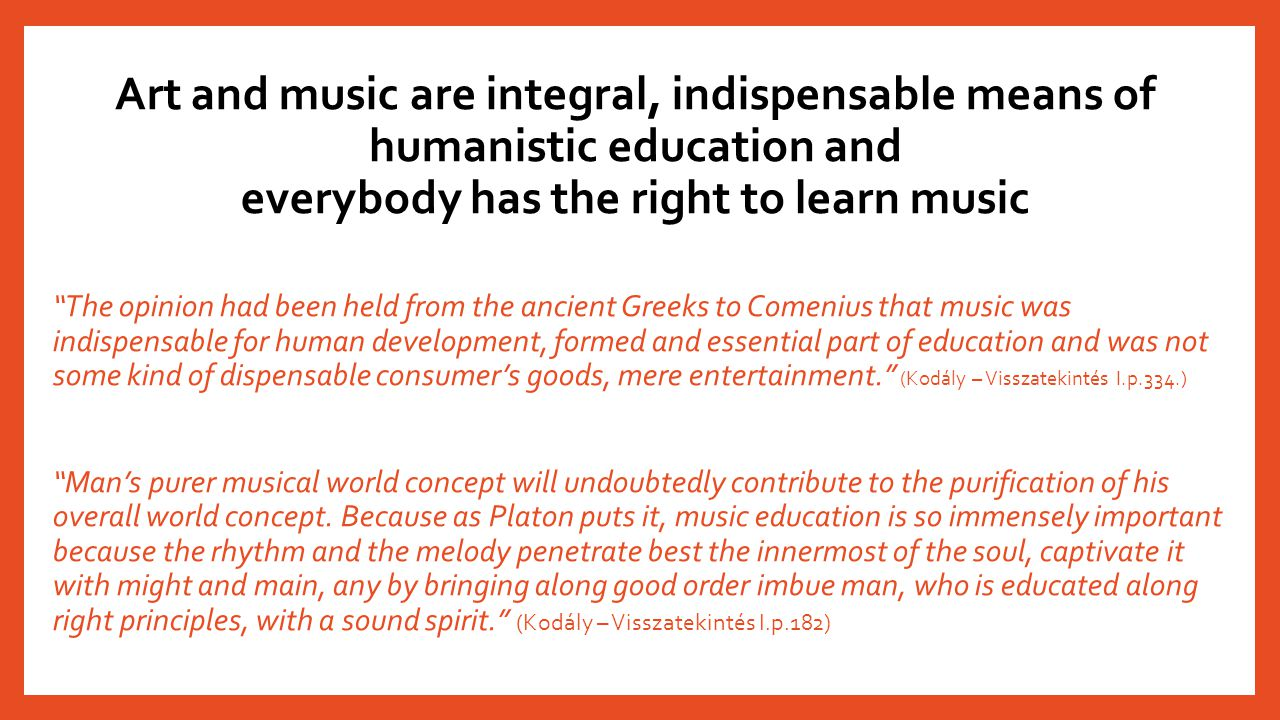"Art and music are integral, indispensable means of humanistic education and everybody has the right to learn music ""The opinion had been held from the"