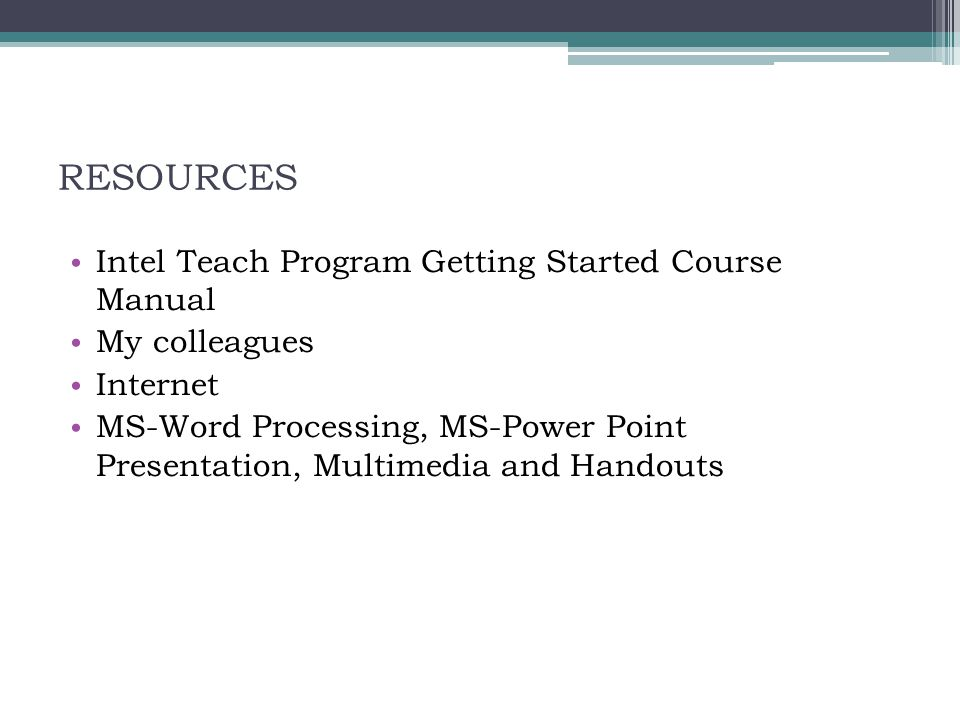 RESOURCES Intel Teach Program Getting Started Course Manual My colleagues Internet MS-Word Processing, MS-Power Point Presentation, Multimedia and Han