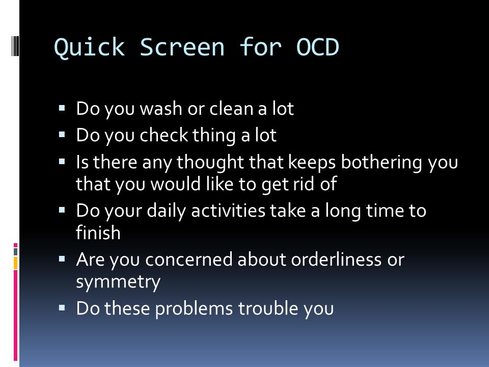 Quick Screen for OCD  Do you wash or clean a lot  Do you check thing a lot  Is there any thought that keeps bothering you that you would like to get rid of  Do your daily activities take a long time to finish  Are you concerned about orderliness or symmetry  Do these problems trouble you