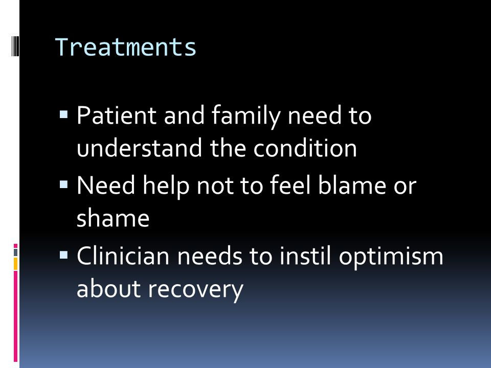 Treatments  Patient and family need to understand the condition  Need help not to feel blame or shame  Clinician needs to instil optimism about recovery