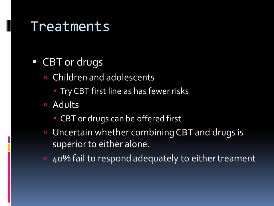 Treatments  CBT or drugs  Children and adolescents  Try CBT first line as has fewer risks  Adults  CBT or drugs can be offered first  Uncertain whether combining CBT and drugs is superior to either alone.