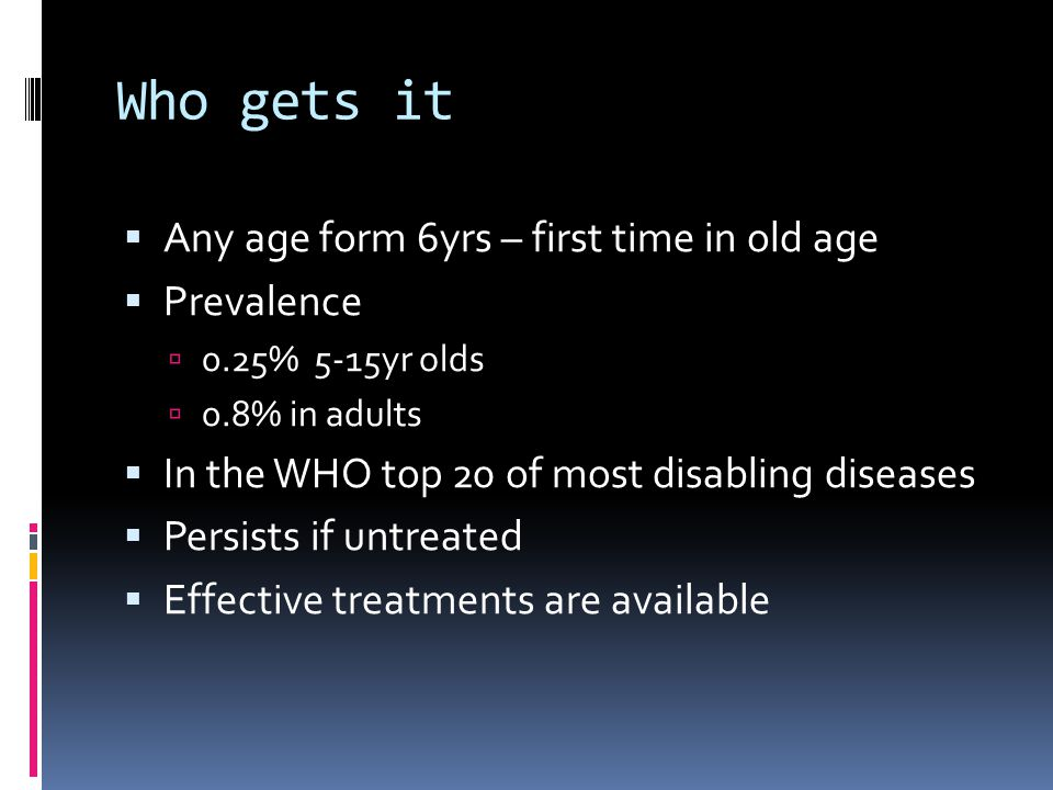 Who gets it  Any age form 6yrs – first time in old age  Prevalence  0.25% 5-15yr olds  0.8% in adults  In the WHO top 20 of most disabling diseases  Persists if untreated  Effective treatments are available