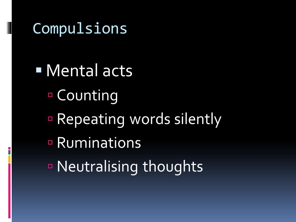 Compulsions  Mental acts  Counting  Repeating words silently  Ruminations  Neutralising thoughts