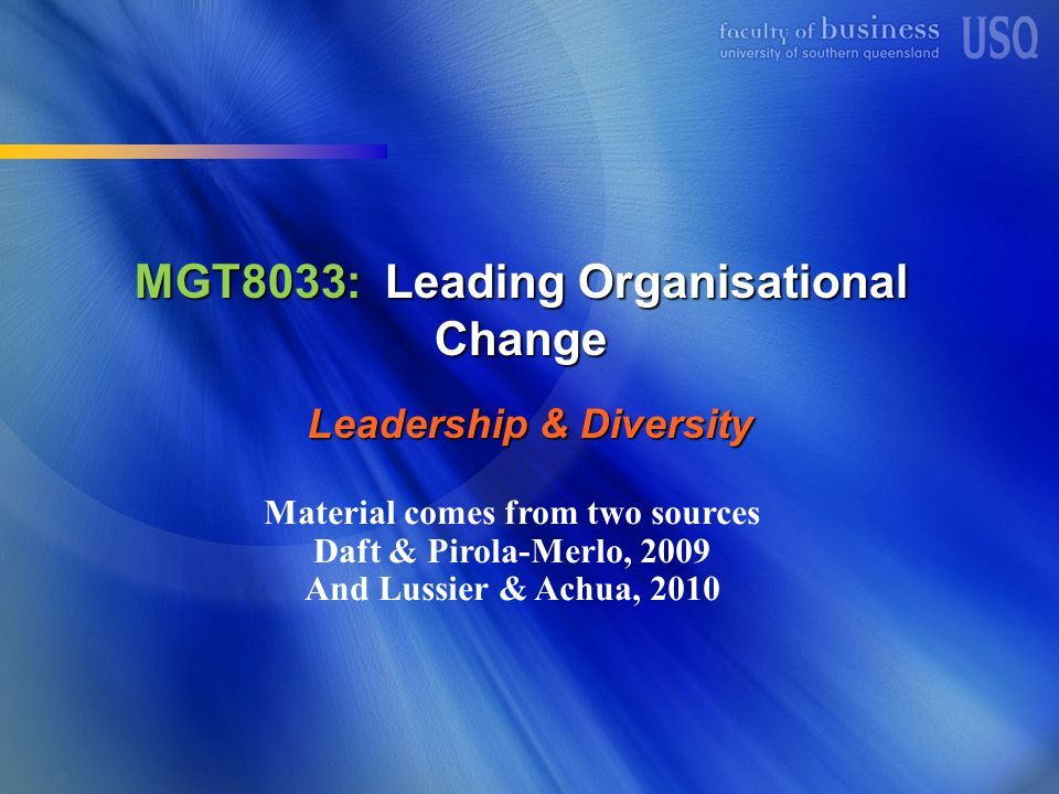 MGT8033: Leading Organisational Change Leadership & Diversity Material comes from two sources Daft & Pirola-Merlo, 2009 And Lussier & Achua, 2010