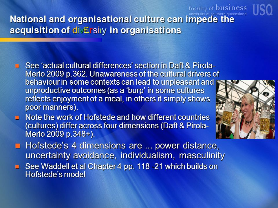 National and organisational culture can impede the acquisition of div e rsi t y in organisations See 'actual cultural differences' section in Daft & Pirola- Merlo 2009 p.362.