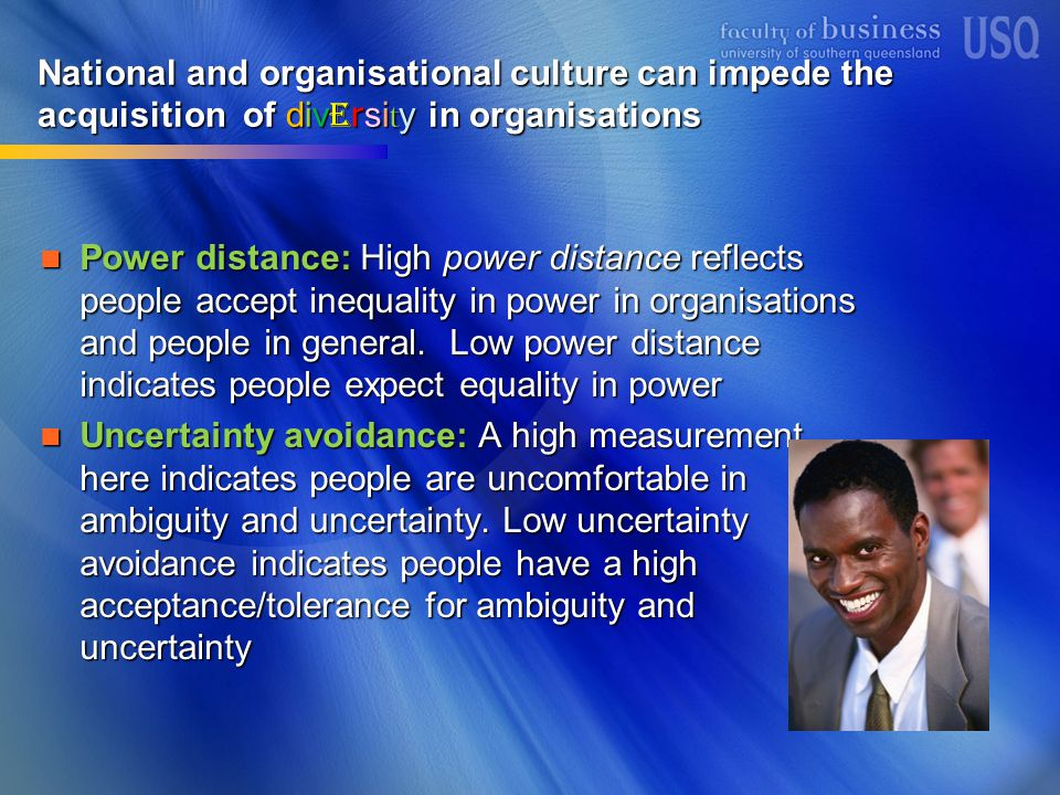 National and organisational culture can impede the acquisition of div e rsi t y in organisations Power distance: High power distance reflects people accept inequality in power in organisations and people in general.