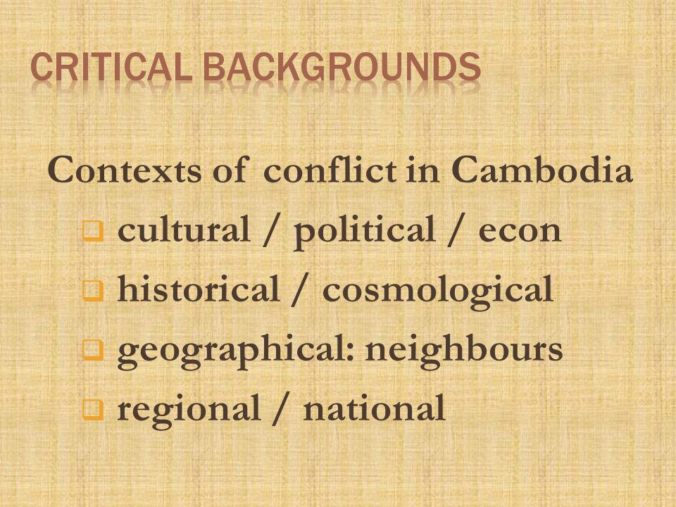 Contexts of conflict in Cambodia  cultural / political / econ  historical / cosmological  geographical: neighbours  regional / national
