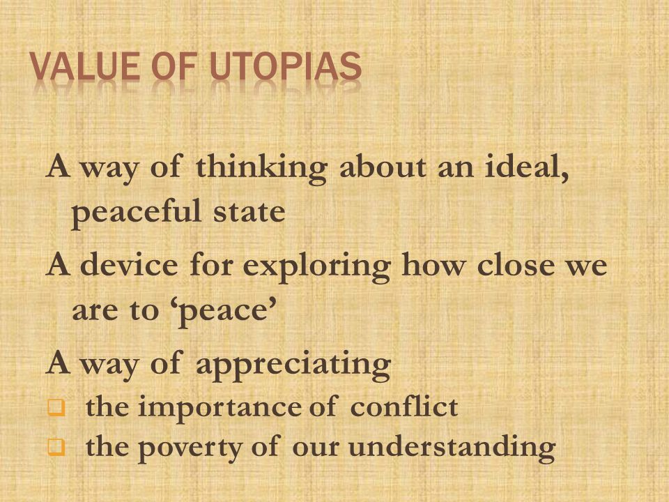 A way of thinking about an ideal, peaceful state A device for exploring how close we are to 'peace' A way of appreciating  the importance of conflict  the poverty of our understanding