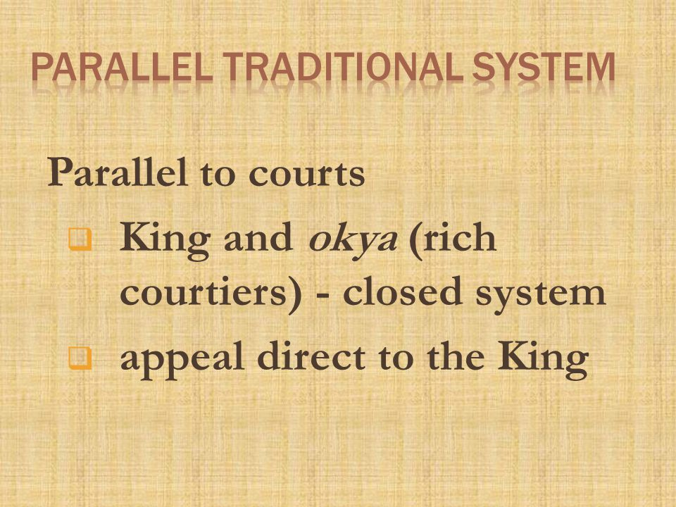 Parallel to courts  King and okya (rich courtiers) - closed system  appeal direct to the King