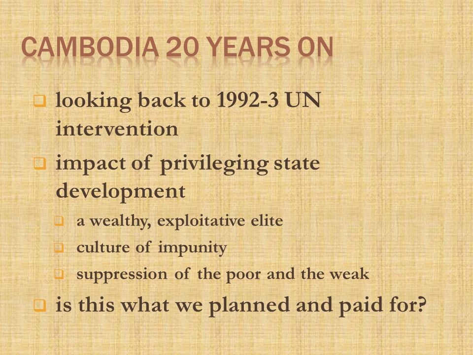  looking back to 1992-3 UN intervention  impact of privileging state development  a wealthy, exploitative elite  culture of impunity  suppression of the poor and the weak  is this what we planned and paid for