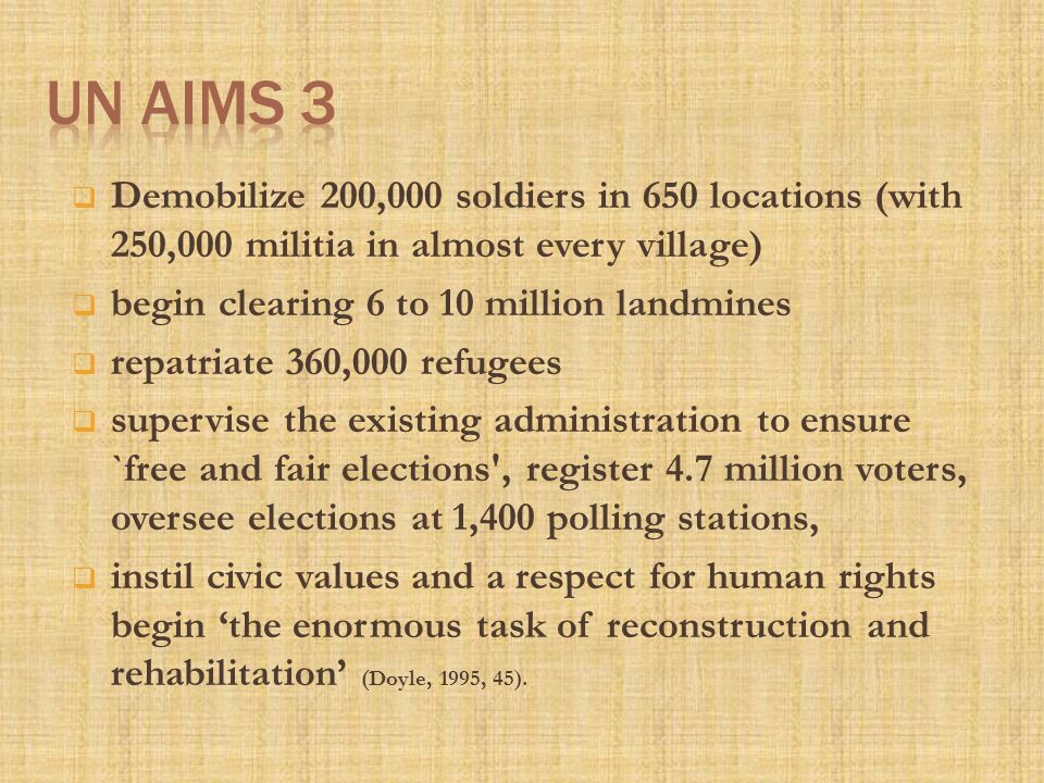  Demobilize 200,000 soldiers in 650 locations (with 250,000 militia in almost every village)  begin clearing 6 to 10 million landmines  repatriate 360,000 refugees  supervise the existing administration to ensure `free and fair elections , register 4.7 million voters, oversee elections at 1,400 polling stations,  instil civic values and a respect for human rights begin 'the enormous task of reconstruction and rehabilitation' (Doyle, 1995, 45).