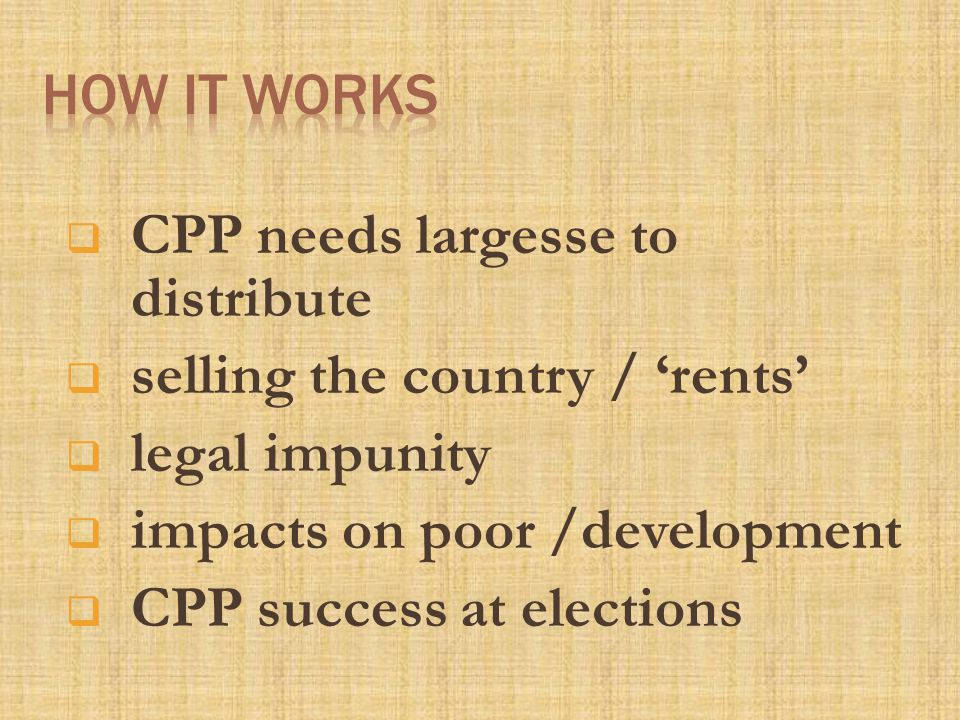  CPP needs largesse to distribute  selling the country / 'rents'  legal impunity  impacts on poor /development  CPP success at elections
