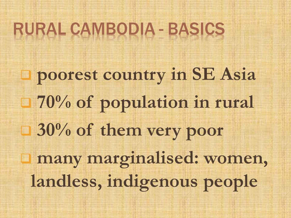  poorest country in SE Asia  70% of population in rural  30% of them very poor  many marginalised: women, landless, indigenous people