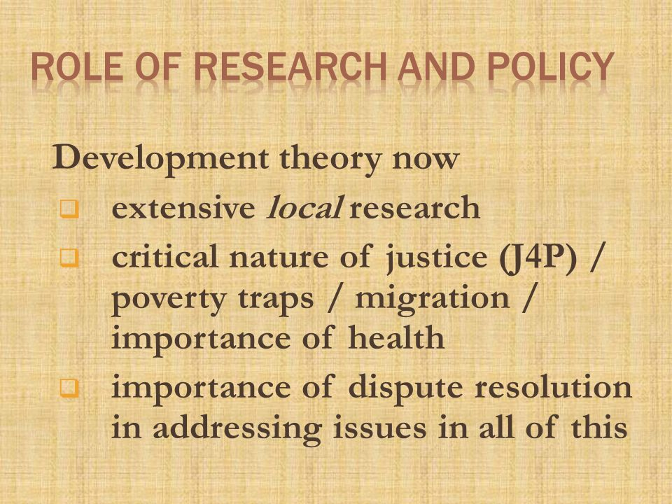 Development theory now  extensive local research  critical nature of justice (J4P) / poverty traps / migration / importance of health  importance of dispute resolution in addressing issues in all of this