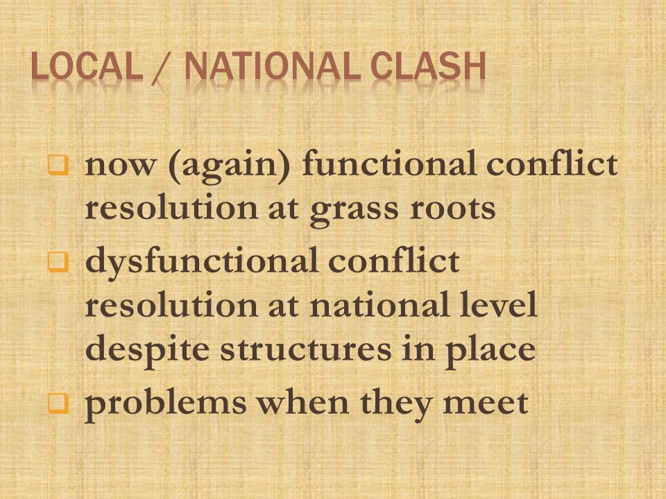  now (again) functional conflict resolution at grass roots  dysfunctional conflict resolution at national level despite structures in place  problems when they meet